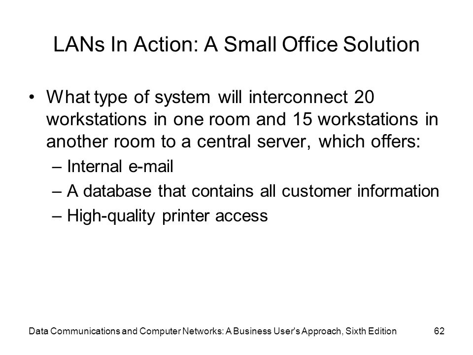 Data Communications and Computer Networks: A Business User s Approach, Sixth Edition62 LANs In Action: A Small Office Solution What type of system will interconnect 20 workstations in one room and 15 workstations in another room to a central server, which offers: –Internal  –A database that contains all customer information –High-quality printer access
