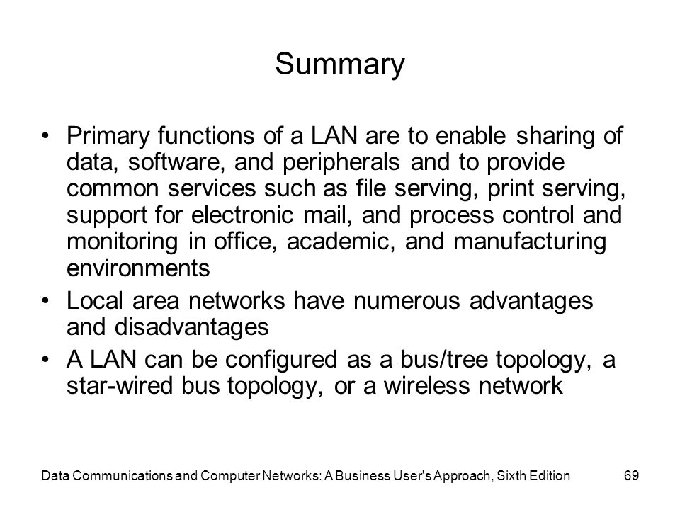 Data Communications and Computer Networks: A Business User s Approach, Sixth Edition69 Summary Primary functions of a LAN are to enable sharing of data, software, and peripherals and to provide common services such as file serving, print serving, support for electronic mail, and process control and monitoring in office, academic, and manufacturing environments Local area networks have numerous advantages and disadvantages A LAN can be configured as a bus/tree topology, a star-wired bus topology, or a wireless network