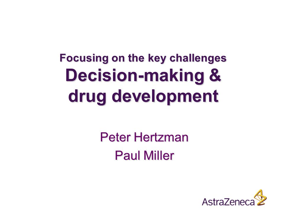 Focusing on the key challenges Decision-making & drug development Peter Hertzman Paul Miller