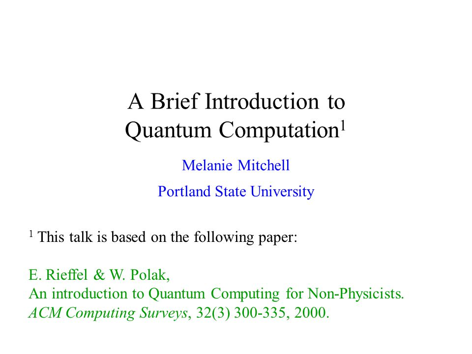A Brief Introduction to Quantum Computation 1 Melanie Mitchell Portland State University 1 This talk is based on the following paper: E.