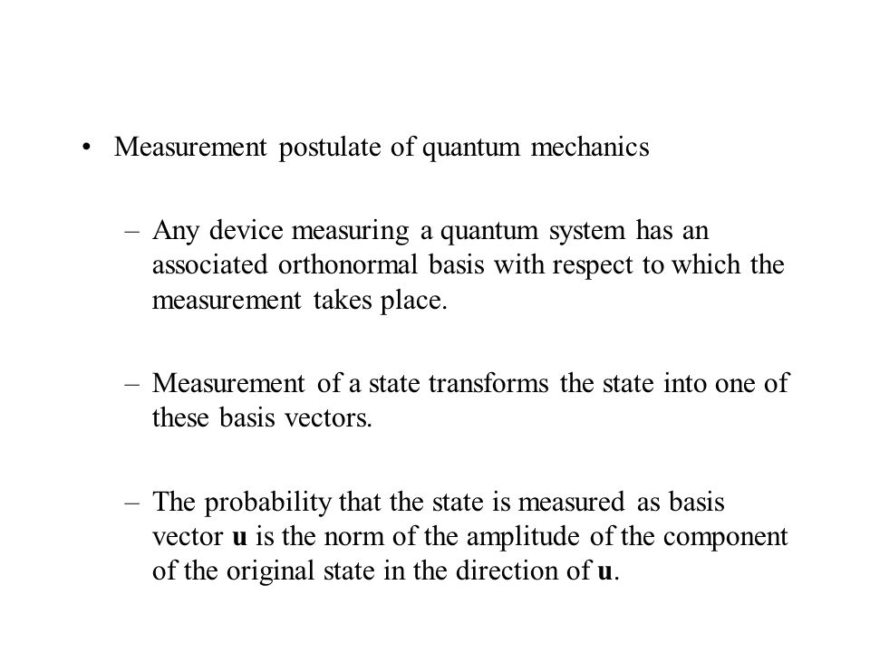 Measurement postulate of quantum mechanics –Any device measuring a quantum system has an associated orthonormal basis with respect to which the measurement takes place.
