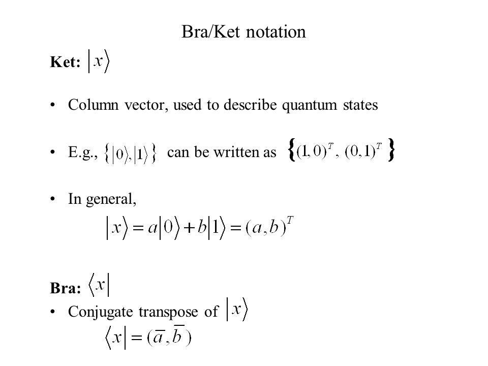 Bra/Ket notation Ket: Column vector, used to describe quantum states E.g., can be written as In general, Bra: Conjugate transpose of