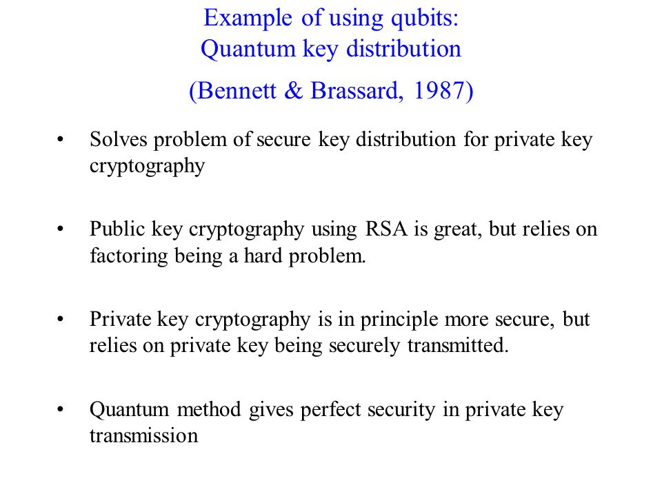 Example of using qubits: Quantum key distribution (Bennett & Brassard, 1987) Solves problem of secure key distribution for private key cryptography Public key cryptography using RSA is great, but relies on factoring being a hard problem.