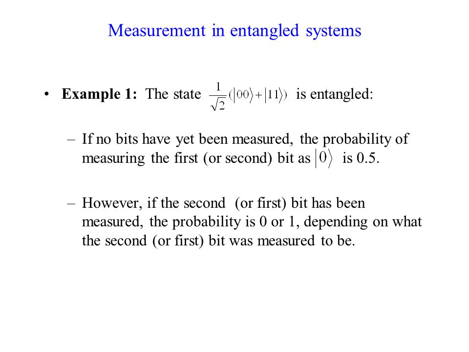Measurement in entangled systems Example 1: The state is entangled: –If no bits have yet been measured, the probability of measuring the first (or second) bit as is 0.5.