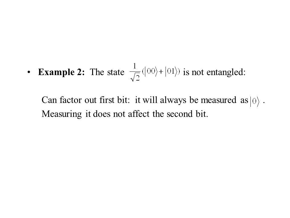 Example 2: The state is not entangled: Can factor out first bit: it will always be measured as.