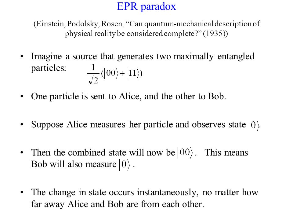 EPR paradox (Einstein, Podolsky, Rosen, Can quantum-mechanical description of physical reality be considered complete (1935)) Imagine a source that generates two maximally entangled particles: One particle is sent to Alice, and the other to Bob.