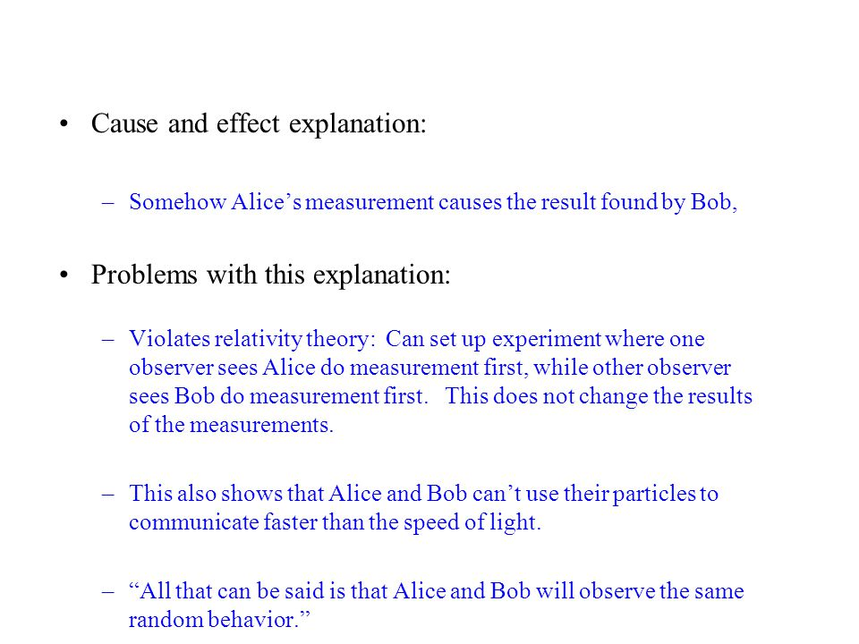 Cause and effect explanation: –Somehow Alice's measurement causes the result found by Bob, Problems with this explanation: –Violates relativity theory: Can set up experiment where one observer sees Alice do measurement first, while other observer sees Bob do measurement first.