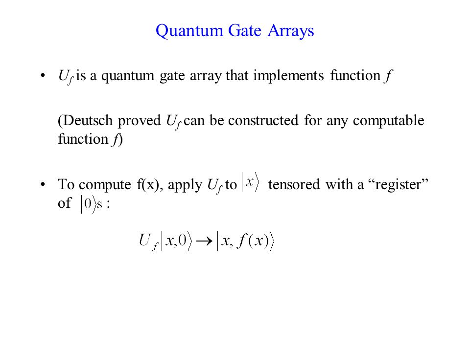 Quantum Gate Arrays U f is a quantum gate array that implements function f (Deutsch proved U f can be constructed for any computable function f) To compute f(x), apply U f to tensored with a register of :