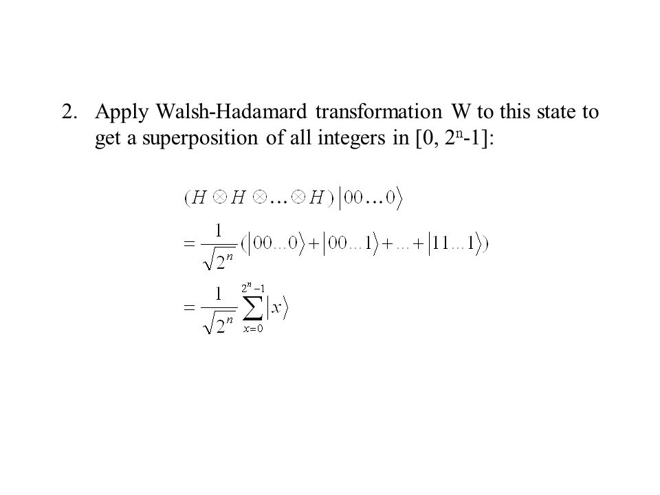 2.Apply Walsh-Hadamard transformation W to this state to get a superposition of all integers in [0, 2 n -1]: