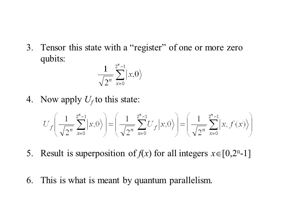 3.Tensor this state with a register of one or more zero qubits: 4.Now apply U f to this state: 5.Result is superposition of f(x) for all integers x  [0,2 n -1] 6.This is what is meant by quantum parallelism.