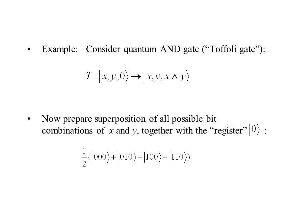 Example: Consider quantum AND gate ( Toffoli gate ): Now prepare superposition of all possible bit combinations of x and y, together with the register :