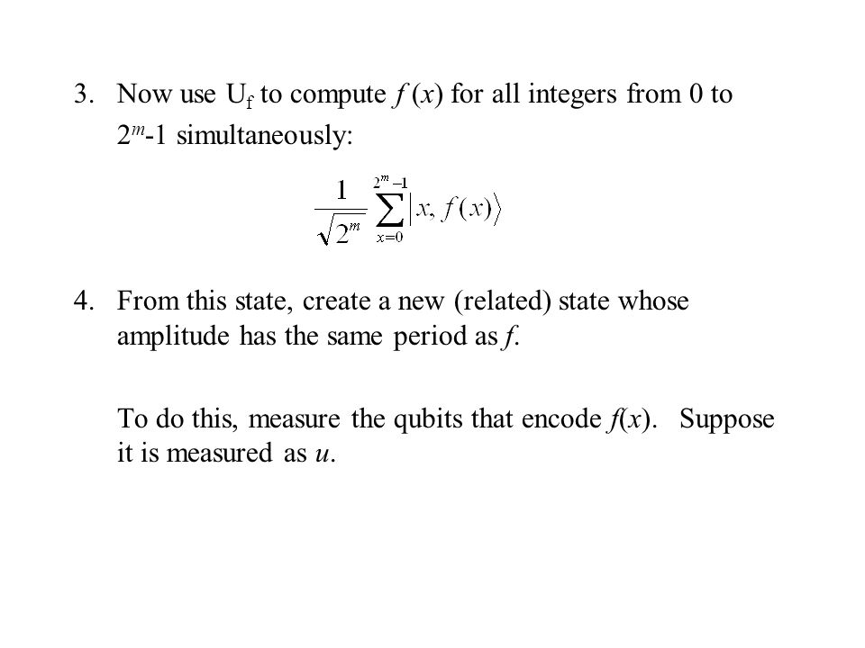 3.Now use U f to compute f (x) for all integers from 0 to 2 m -1 simultaneously: 4.From this state, create a new (related) state whose amplitude has the same period as f.