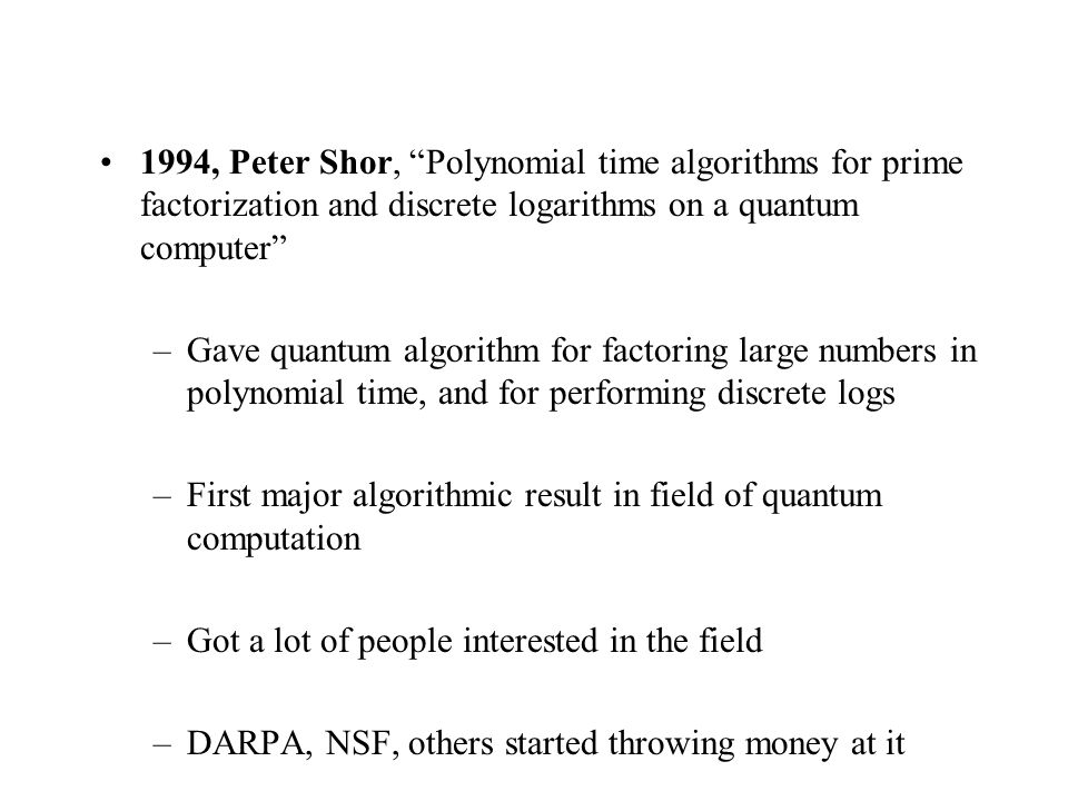 1994, Peter Shor, Polynomial time algorithms for prime factorization and discrete logarithms on a quantum computer –Gave quantum algorithm for factoring large numbers in polynomial time, and for performing discrete logs –First major algorithmic result in field of quantum computation –Got a lot of people interested in the field –DARPA, NSF, others started throwing money at it