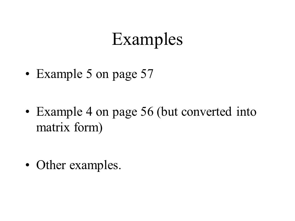 Examples Example 5 on page 57 Example 4 on page 56 (but converted into matrix form) Other examples.