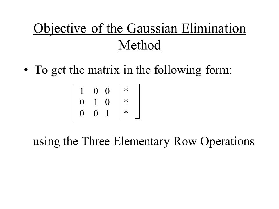 Objective of the Gaussian Elimination Method To get the matrix in the following form: using the Three Elementary Row Operations 10 0 * * *