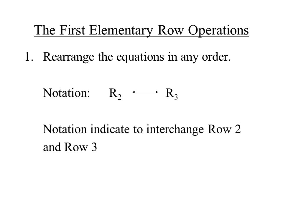 The First Elementary Row Operations 1.Rearrange the equations in any order.