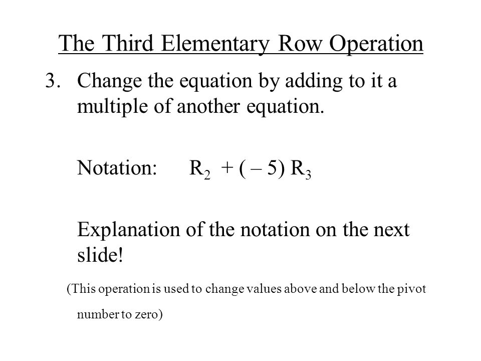 The Third Elementary Row Operation 3.Change the equation by adding to it a multiple of another equation.