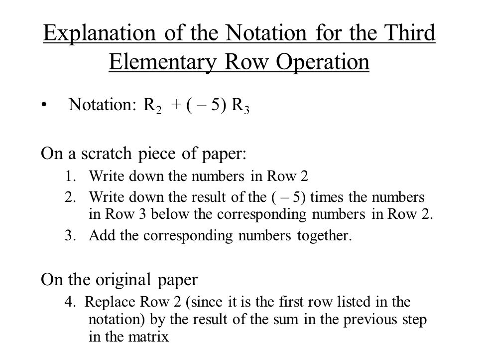 Explanation of the Notation for the Third Elementary Row Operation Notation: R 2 + ( – 5) R 3 On a scratch piece of paper: 1.Write down the numbers in Row 2 2.Write down the result of the ( – 5) times the numbers in Row 3 below the corresponding numbers in Row 2.