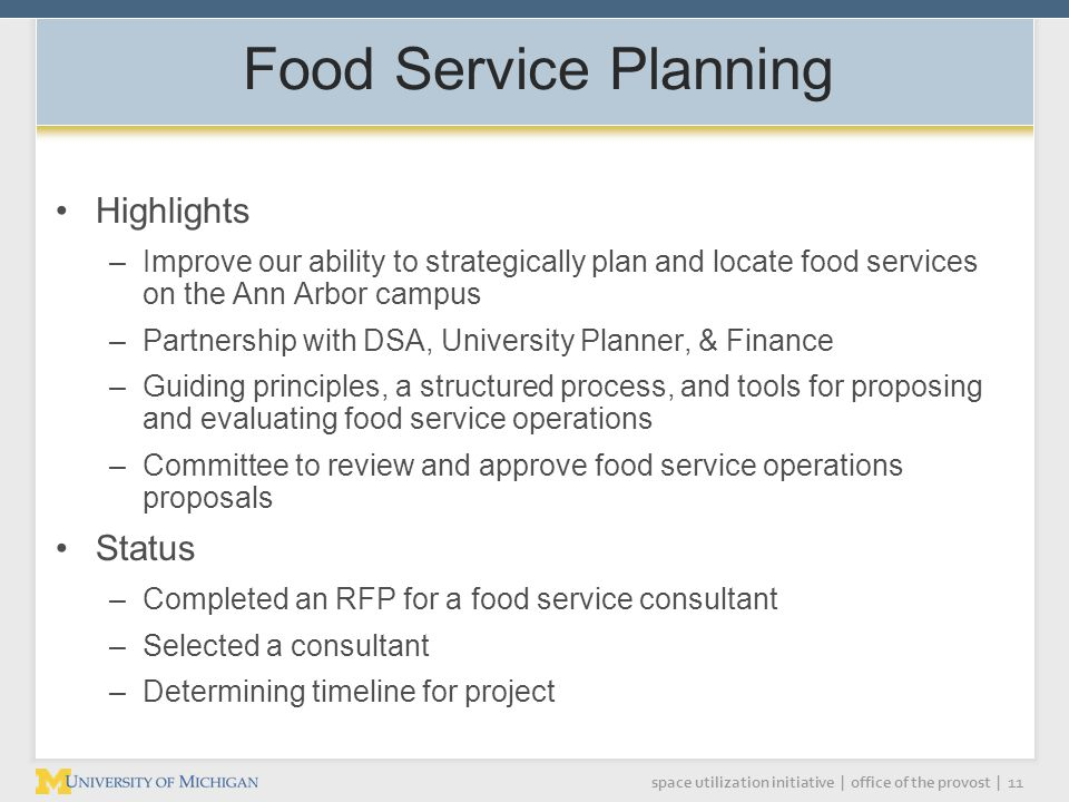 space utilization initiative | office of the provost | 11 Food Service Planning Highlights –Improve our ability to strategically plan and locate food services on the Ann Arbor campus –Partnership with DSA, University Planner, & Finance –Guiding principles, a structured process, and tools for proposing and evaluating food service operations –Committee to review and approve food service operations proposals Status –Completed an RFP for a food service consultant –Selected a consultant –Determining timeline for project