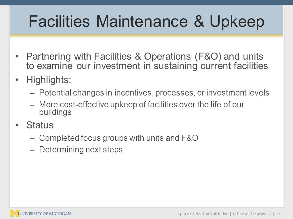 space utilization initiative | office of the provost | 12 Facilities Maintenance & Upkeep Partnering with Facilities & Operations (F&O) and units to examine our investment in sustaining current facilities Highlights: –Potential changes in incentives, processes, or investment levels –More cost-effective upkeep of facilities over the life of our buildings Status –Completed focus groups with units and F&O –Determining next steps