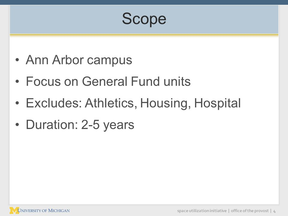 space utilization initiative | office of the provost | 4 Scope Ann Arbor campus Focus on General Fund units Excludes: Athletics, Housing, Hospital Duration: 2-5 years