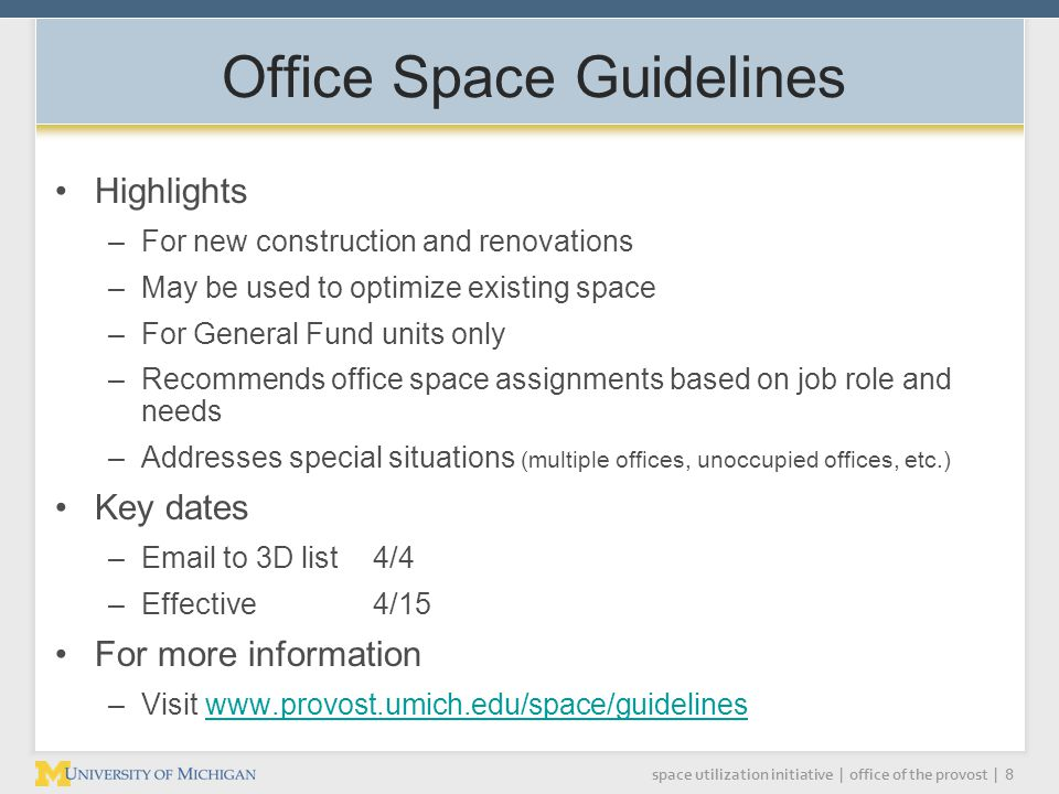 space utilization initiative | office of the provost | 8 Office Space Guidelines Highlights –For new construction and renovations –May be used to optimize existing space –For General Fund units only –Recommends office space assignments based on job role and needs –Addresses special situations (multiple offices, unoccupied offices, etc.) Key dates – to 3D list 4/4 –Effective 4/15 For more information –Visit