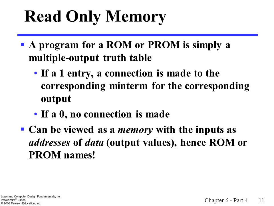 Chapter 6 - Part 4 11 Read Only Memory  A program for a ROM or PROM is simply a multiple-output truth table If a 1 entry, a connection is made to the corresponding minterm for the corresponding output If a 0, no connection is made  Can be viewed as a memory with the inputs as addresses of data (output values), hence ROM or PROM names!