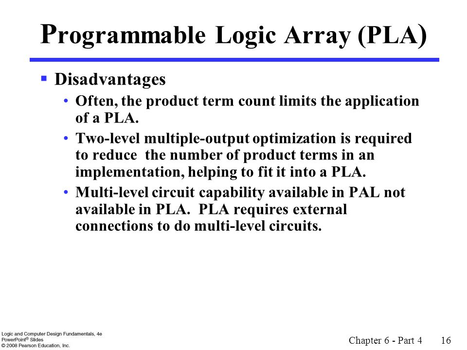 Chapter 6 - Part 4 16 P rogrammable Logic Array (PLA )  Disadvantages Often, the product term count limits the application of a PLA.