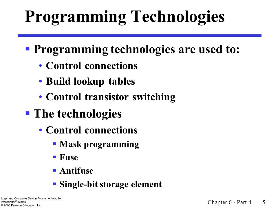 Chapter 6 - Part 4 5 Programming Technologies  Programming technologies are used to: Control connections Build lookup tables Control transistor switching  The technologies Control connections  Mask programming  Fuse  Antifuse  Single-bit storage element