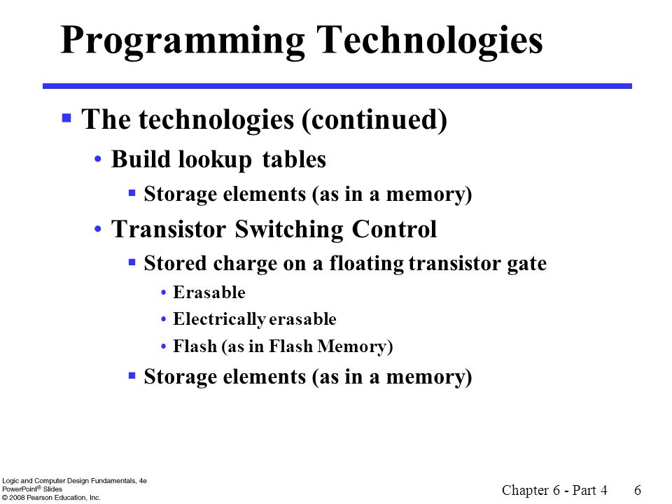 Chapter 6 - Part 4 6 Programming Technologies  The technologies (continued) Build lookup tables  Storage elements (as in a memory) Transistor Switching Control  Stored charge on a floating transistor gate Erasable Electrically erasable Flash (as in Flash Memory)  Storage elements (as in a memory)