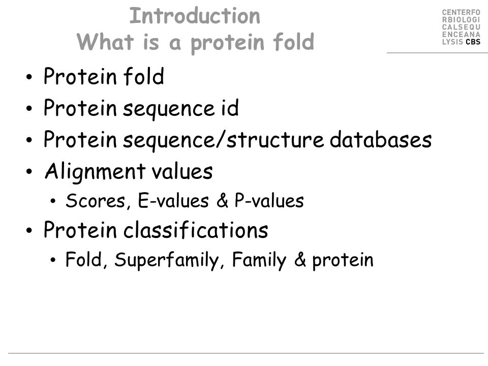 Introduction What is a protein fold Protein fold Protein sequence id Protein sequence/structure databases Alignment values Scores, E-values & P-values Protein classifications Fold, Superfamily, Family & protein