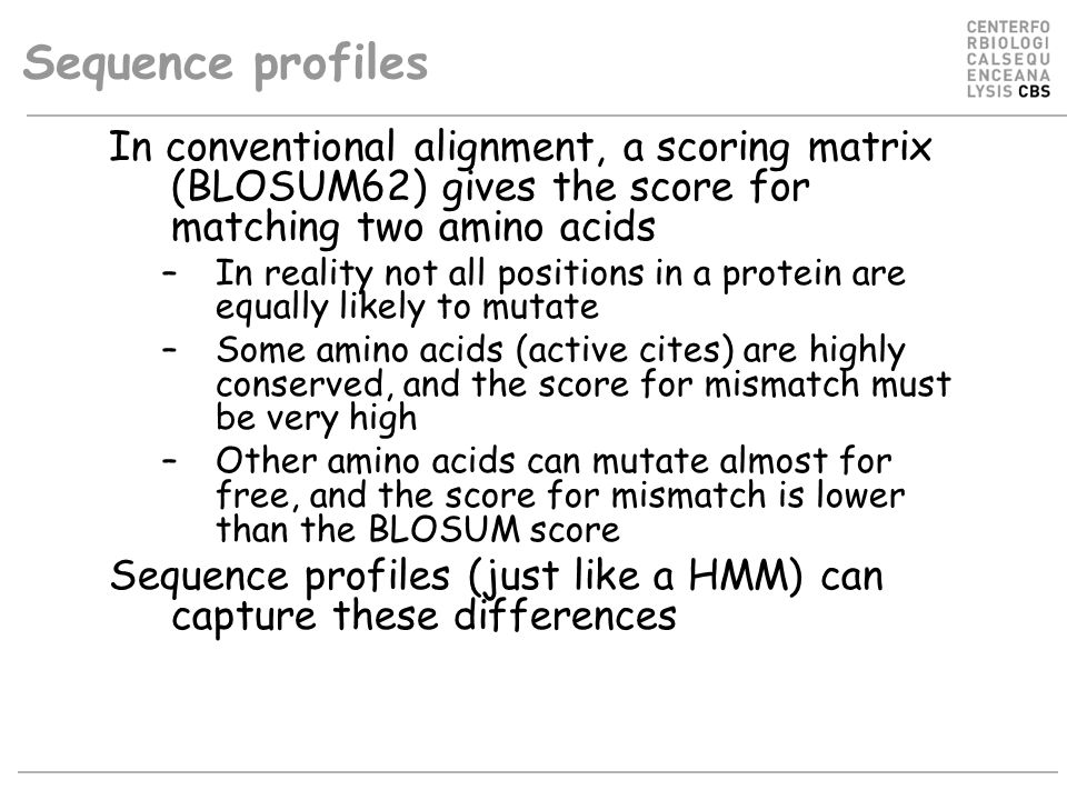 Sequence profiles In conventional alignment, a scoring matrix (BLOSUM62) gives the score for matching two amino acids –In reality not all positions in a protein are equally likely to mutate –Some amino acids (active cites) are highly conserved, and the score for mismatch must be very high –Other amino acids can mutate almost for free, and the score for mismatch is lower than the BLOSUM score Sequence profiles (just like a HMM) can capture these differences