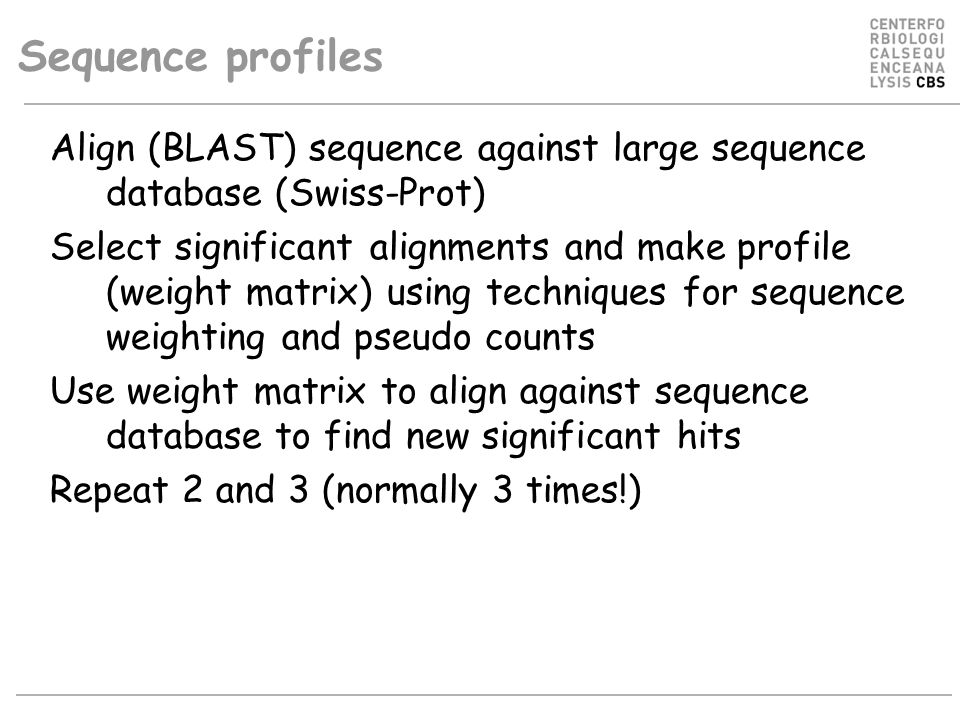 Sequence profiles Align (BLAST) sequence against large sequence database (Swiss-Prot) Select significant alignments and make profile (weight matrix) using techniques for sequence weighting and pseudo counts Use weight matrix to align against sequence database to find new significant hits Repeat 2 and 3 (normally 3 times!)