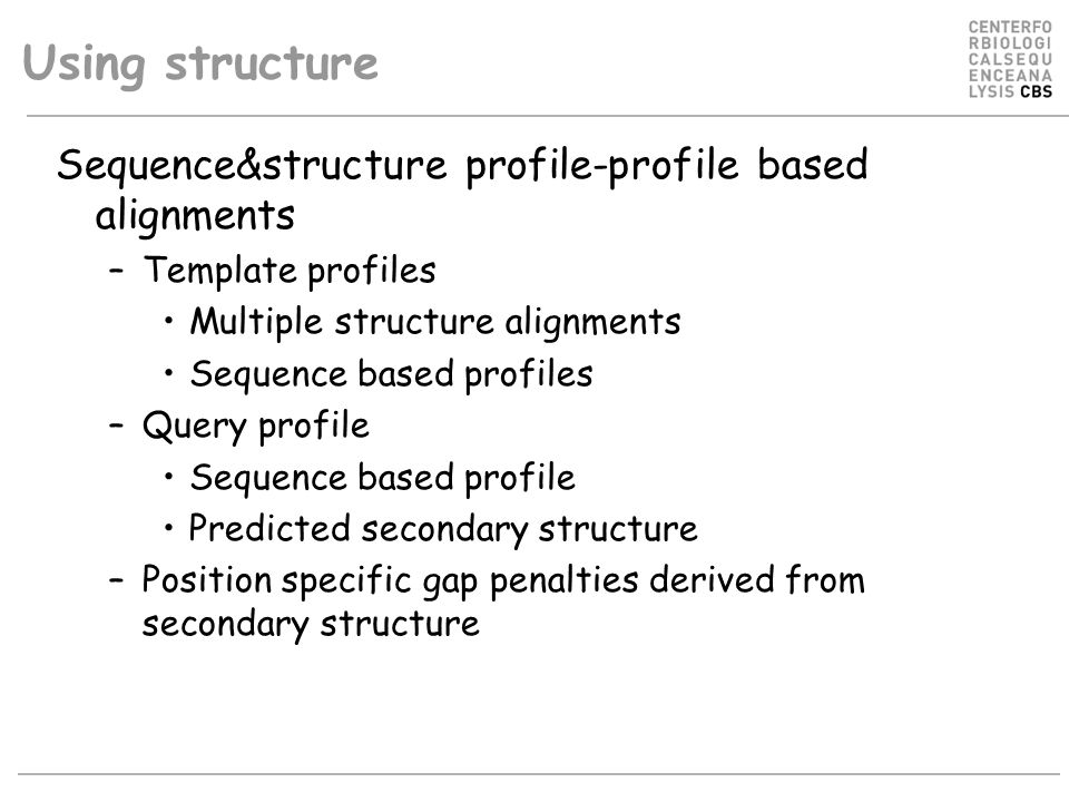 Using structure Sequence&structure profile-profile based alignments –Template profiles Multiple structure alignments Sequence based profiles –Query profile Sequence based profile Predicted secondary structure –Position specific gap penalties derived from secondary structure