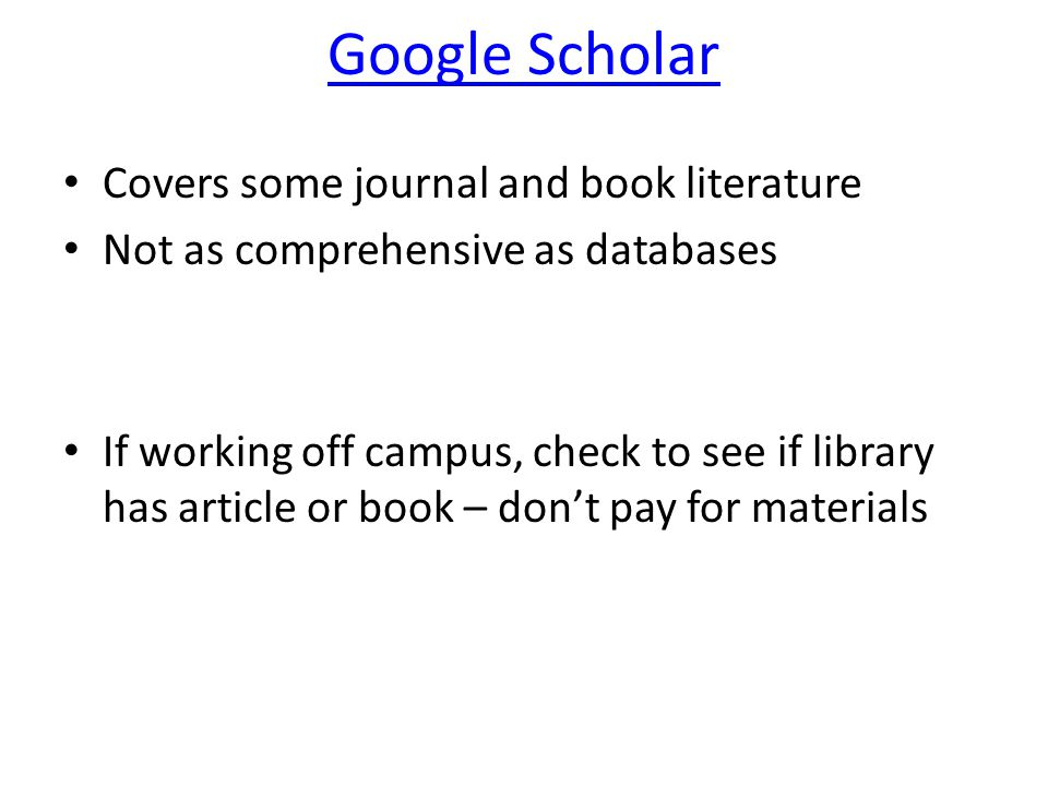 Google Scholar Covers some journal and book literature Not as comprehensive as databases If working off campus, check to see if library has article or book – don't pay for materials