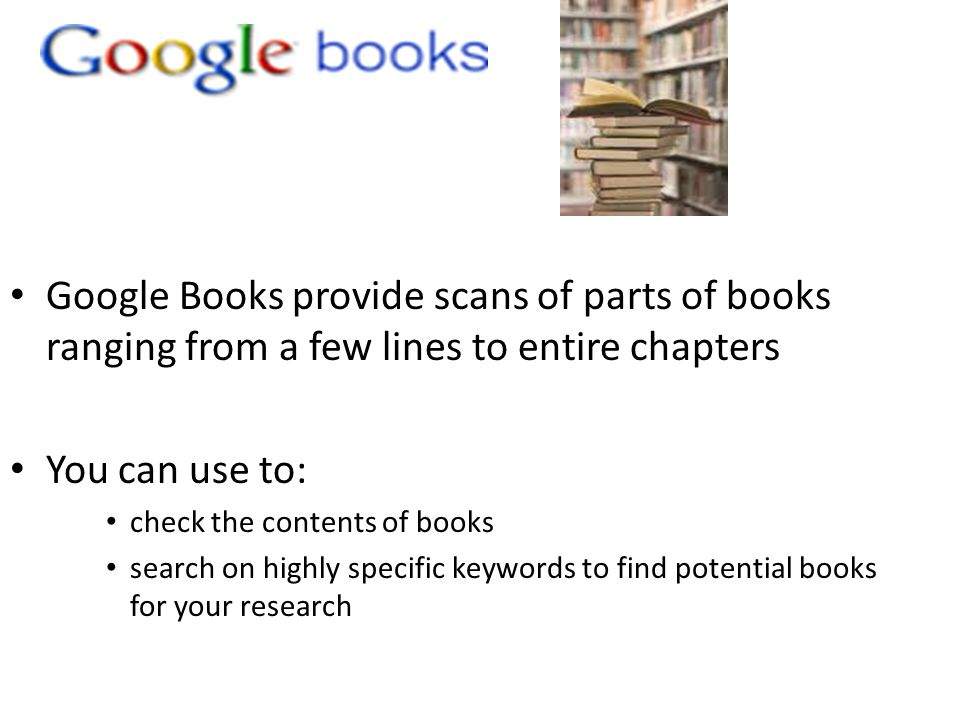 Google Books provide scans of parts of books ranging from a few lines to entire chapters You can use to: check the contents of books search on highly specific keywords to find potential books for your research