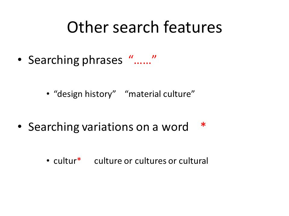 Other search features Searching phrases …… design history material culture Searching variations on a word * cultur* culture or cultures or cultural