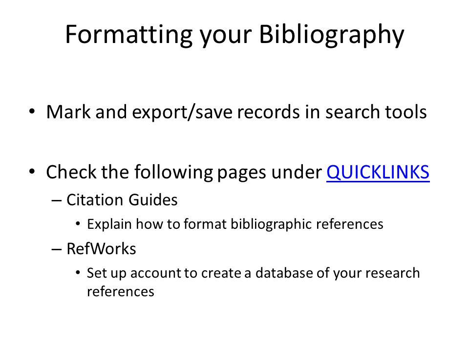 Formatting your Bibliography Mark and export/save records in search tools Check the following pages under QUICKLINKSQUICKLINKS – Citation Guides Explain how to format bibliographic references – RefWorks Set up account to create a database of your research references