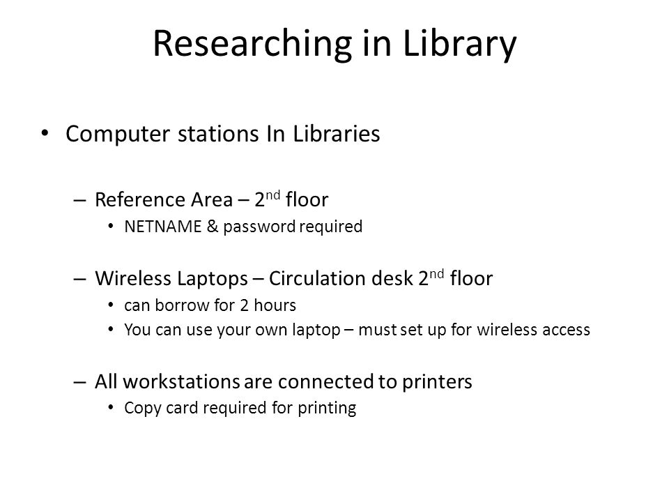 Researching in Library Computer stations In Libraries – Reference Area – 2 nd floor NETNAME & password required – Wireless Laptops – Circulation desk 2 nd floor can borrow for 2 hours You can use your own laptop – must set up for wireless access – All workstations are connected to printers Copy card required for printing