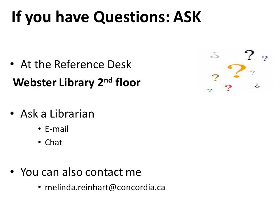 If you have Questions: ASK At the Reference Desk Webster Library 2 nd floor Ask a Librarian  Chat You can also contact me