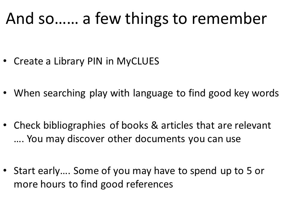 And so…… a few things to remember Create a Library PIN in MyCLUES When searching play with language to find good key words Check bibliographies of books & articles that are relevant ….