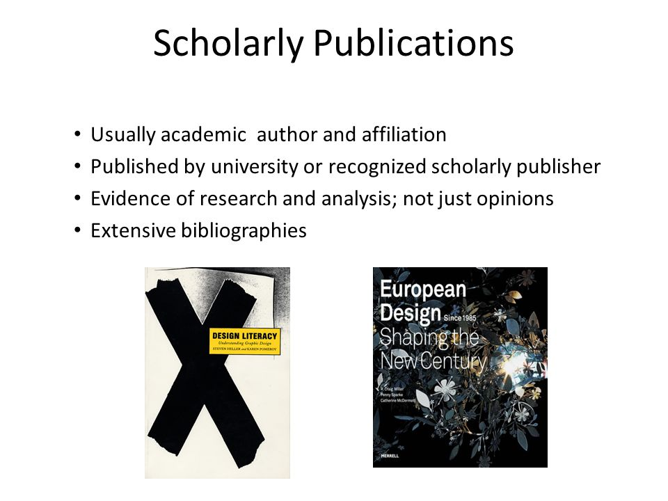 Scholarly Publications Usually academic author and affiliation Published by university or recognized scholarly publisher Evidence of research and analysis; not just opinions Extensive bibliographies