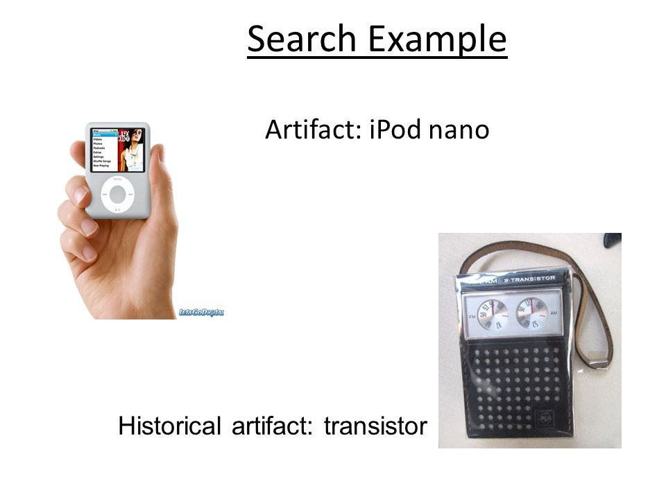 Search Example Artifact: iPod nano Historical artifact: transistor