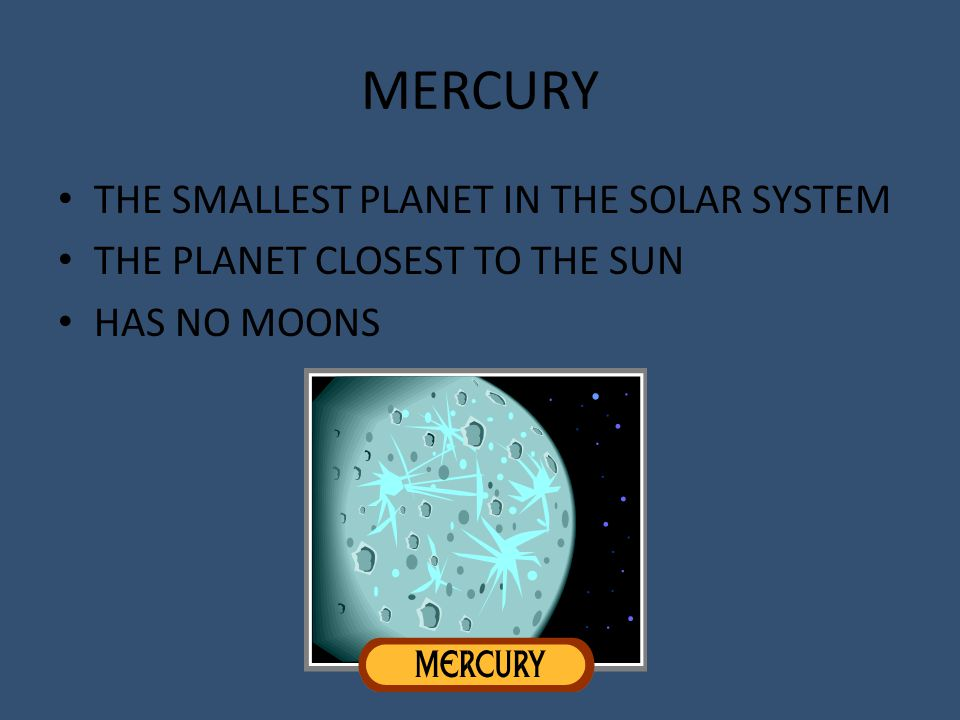 MERCURY THE SMALLEST PLANET IN THE SOLAR SYSTEM THE PLANET CLOSEST TO THE SUN HAS NO MOONS