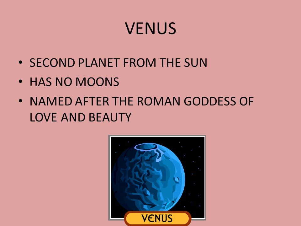 VENUS SECOND PLANET FROM THE SUN HAS NO MOONS NAMED AFTER THE ROMAN GODDESS OF LOVE AND BEAUTY