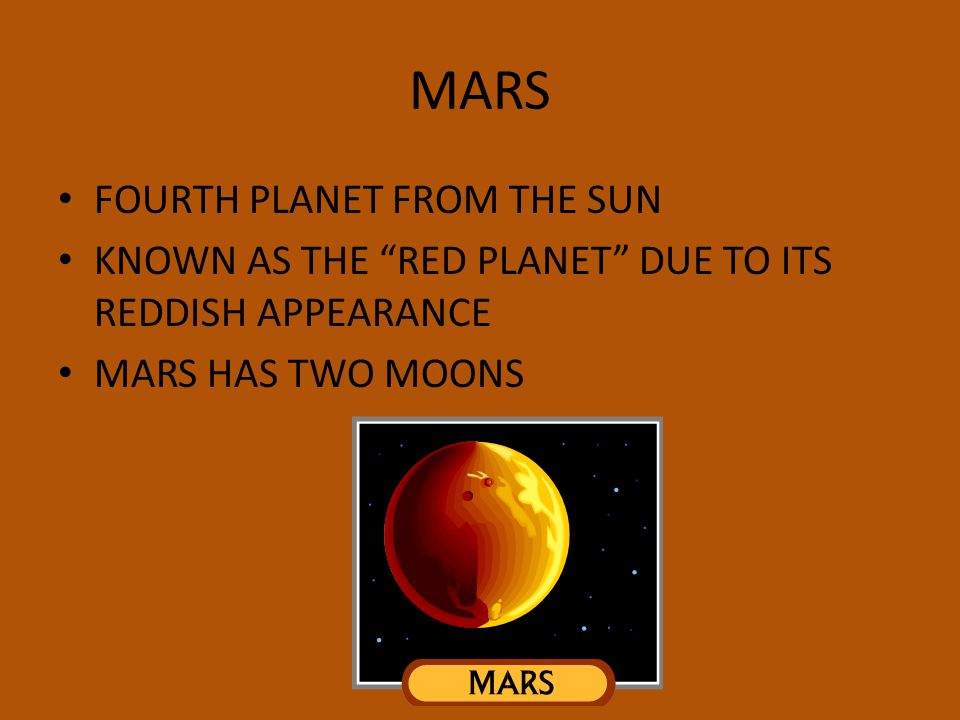 MARS FOURTH PLANET FROM THE SUN KNOWN AS THE RED PLANET DUE TO ITS REDDISH APPEARANCE MARS HAS TWO MOONS