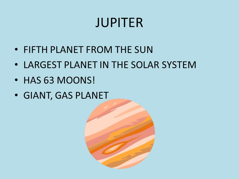 JUPITER FIFTH PLANET FROM THE SUN LARGEST PLANET IN THE SOLAR SYSTEM HAS 63 MOONS.