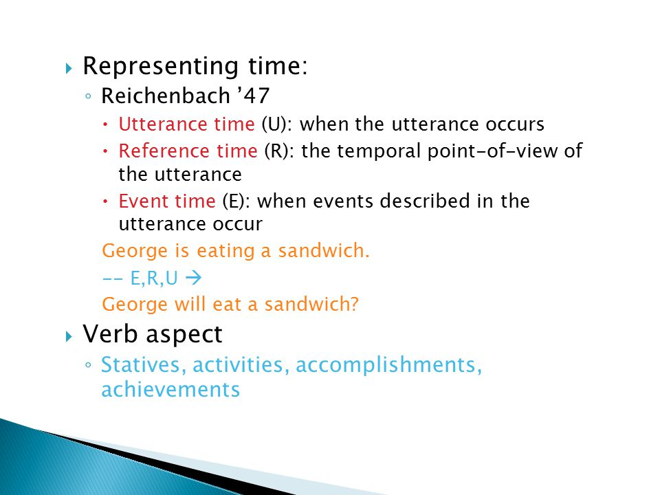  Representing time: ◦ Reichenbach '47  Utterance time (U): when the utterance occurs  Reference time (R): the temporal point-of-view of the utterance  Event time (E): when events described in the utterance occur George is eating a sandwich.