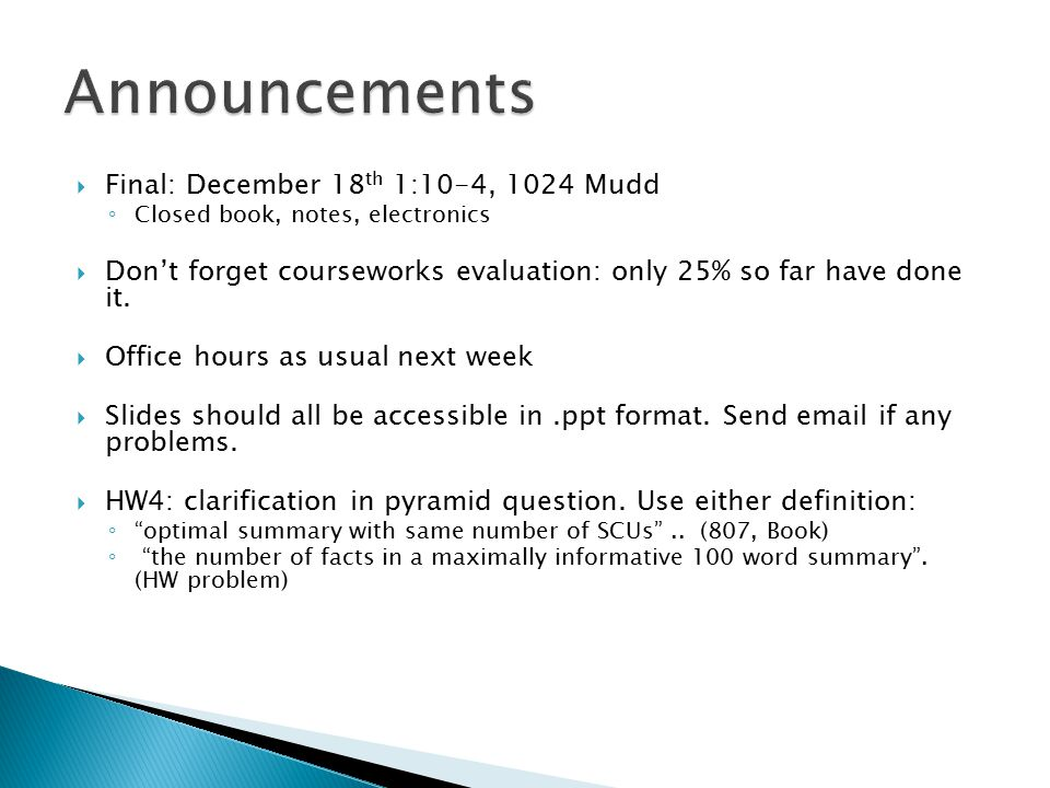  Final: December 18 th 1:10-4, 1024 Mudd ◦ Closed book, notes, electronics  Don't forget courseworks evaluation: only 25% so far have done it.