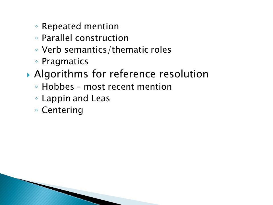 ◦ Repeated mention ◦ Parallel construction ◦ Verb semantics/thematic roles ◦ Pragmatics  Algorithms for reference resolution ◦ Hobbes – most recent mention ◦ Lappin and Leas ◦ Centering